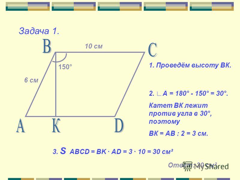 Задача 1. 150° 10 см 6 см 1. Проведём высоту ВК. 2. А = 180° - 150° = 30°. Катет ВК лежит против угла в 30°, поэтому ВК = АВ : 2 = 3 см. 3. S ABCD = BK · AD = 3 · 10 = 30 см² Ответ: 30 см ².