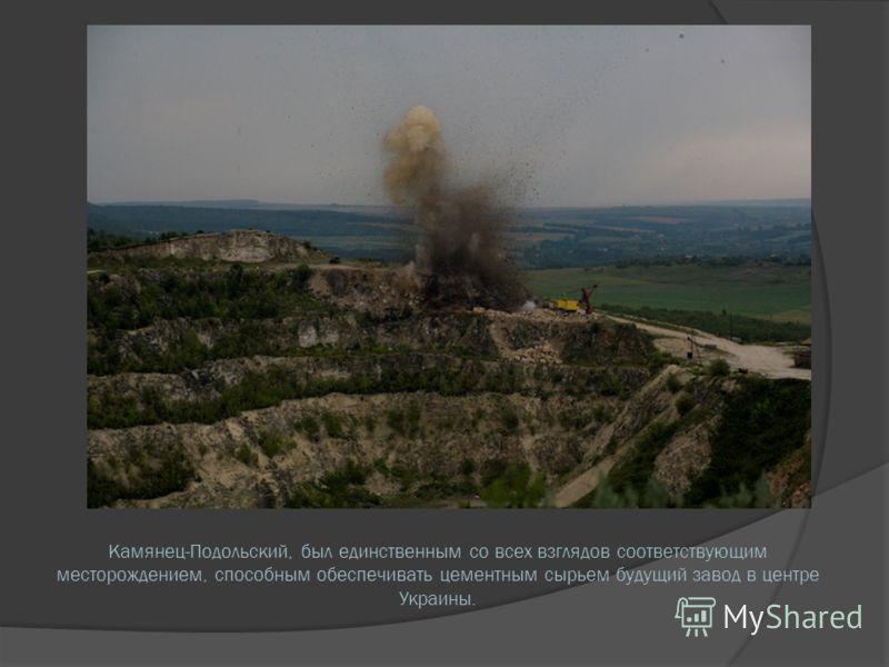 Камянец-Подольский, был единственным со всех взглядов соответствующим месторождением, способным обеспечивать цементным сырьем будущий завод в центре Украины.