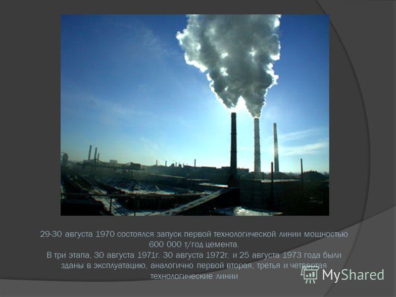 29-30 августа 1970 состоялся запуск первой технологической линии мощностью 600 000 т/год цемента. В три этапа, 30 августа 1971г. 30 августа 1972г. и 25 августа 1973 года были зданы в эксплуатацию, аналогично первой вторая, третья и четвертая технолог