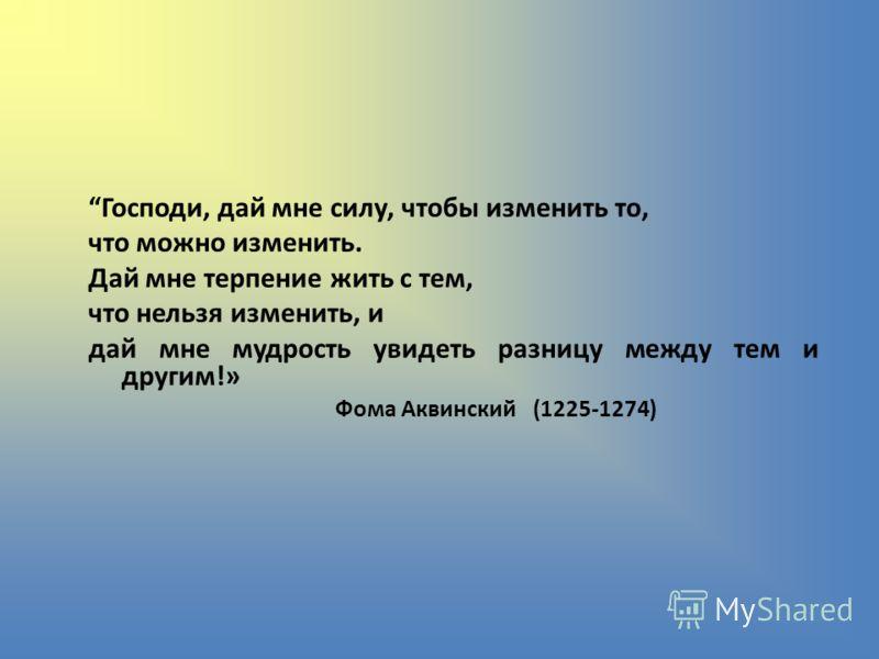 Господи, дай мне силу, чтобы изменить то, что можно изменить. Дай мне терпение жить с тем, что нельзя изменить, и дай мне мудрость увидеть разницу между тем и другим!» Фома Аквинский (1225-1274)
