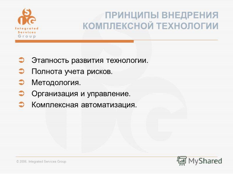 © 2006, Integrated Services Group 7 Этапность развития технологии. Полнота учета рисков. Методология. Организация и управление. Комплексная автоматизация. ПРИНЦИПЫ ВНЕДРЕНИЯ КОМПЛЕКСНОЙ ТЕХНОЛОГИИ