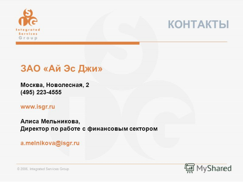 © 2006, Integrated Services Group 8 КОНТАКТЫ ЗАО «Ай Эс Джи» Москва, Новолесная, 2 (495) 223-4555 www.isgr.ru Алиса Мельникова, Директор по работе с финансовым сектором a.melnikova@isgr.ru