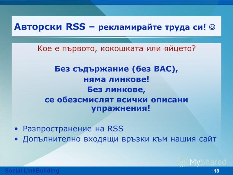 18 Авторски RSS – рекламирайте труда си! Кое е първото, кокошката или яйцето? Без съдържание (без ВАС), няма линкове! Без линкове, се обезсмислят всички описани упражнения! Разпространение на RSS Допълнително входящи връзки към нашия сайт Social Link
