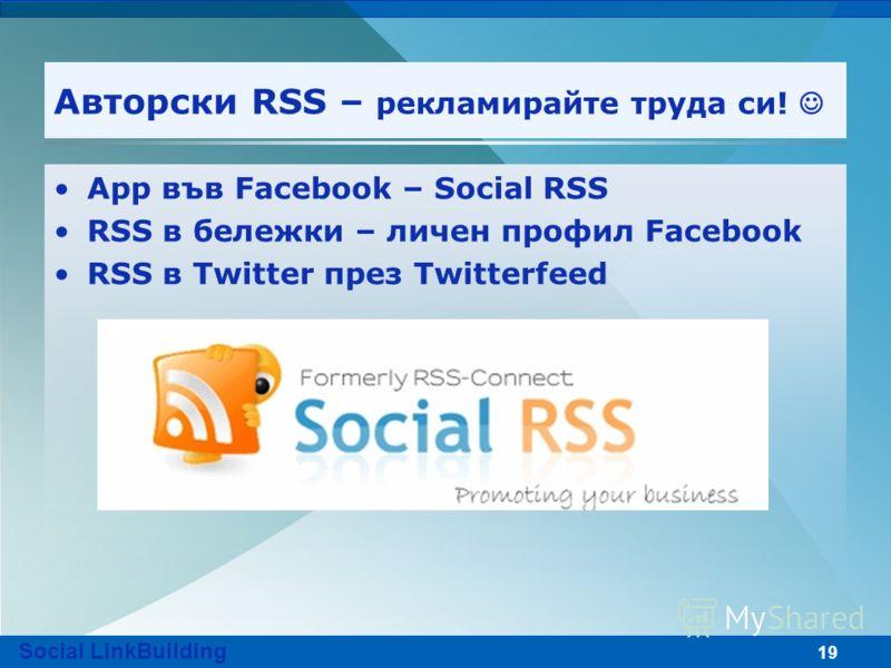19 Авторски RSS – рекламирайте труда си! App във Facebook – Social RSS RSS в бележки – личен профил Facebook RSS в Twitter през Twitterfeed Social LinkBuilding