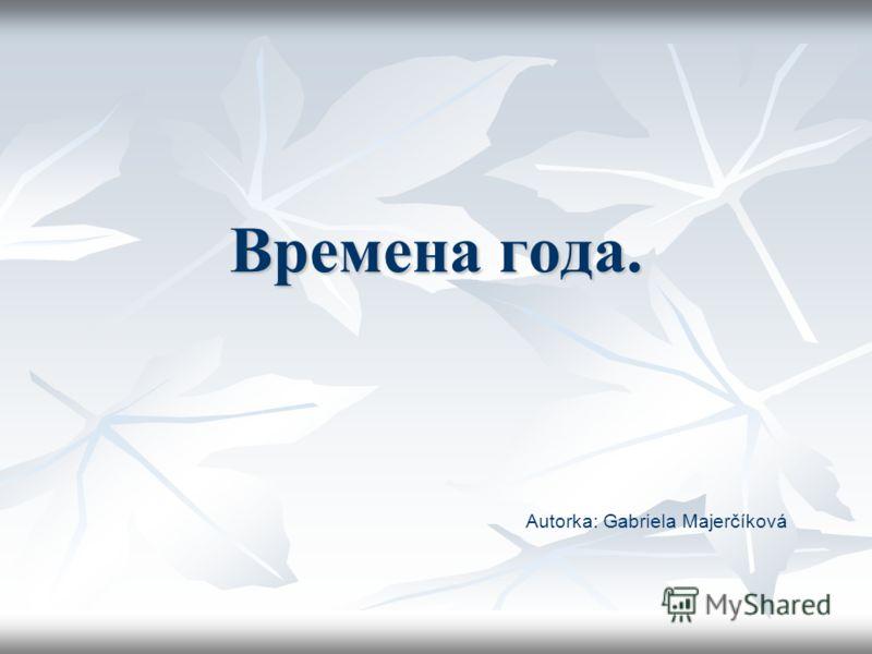 Времена года. Autorka: Gabriela Majerčíková