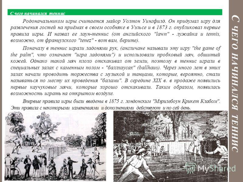 С ЧЕГО НАЧИНАЛСЯ ТЕННИС С чего начинался теннис Родоначальником игры считается майор Уолтон Уингфилд. Он придумал игру для развлечения гостей на приёмах в своем особняке в Уэльсе и в 1873 г. опубликовал первые правила игры. И назвал ее лаун-теннис (о