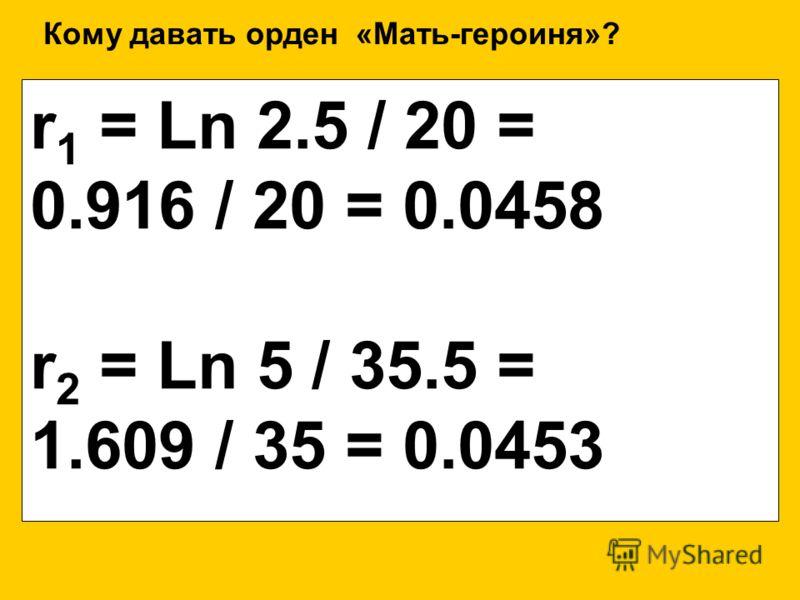 r 1 = Ln 2.5 / 20 = 0.916 / 20 = 0.0458 r 2 = Ln 5 / 35.5 = 1.609 / 35 = 0.0453