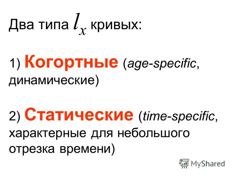 Два типа l x кривых: 1) Когортные (age-specific, динамические) 2) Статические (time-specific, характерные для небольшого отрезка времени)