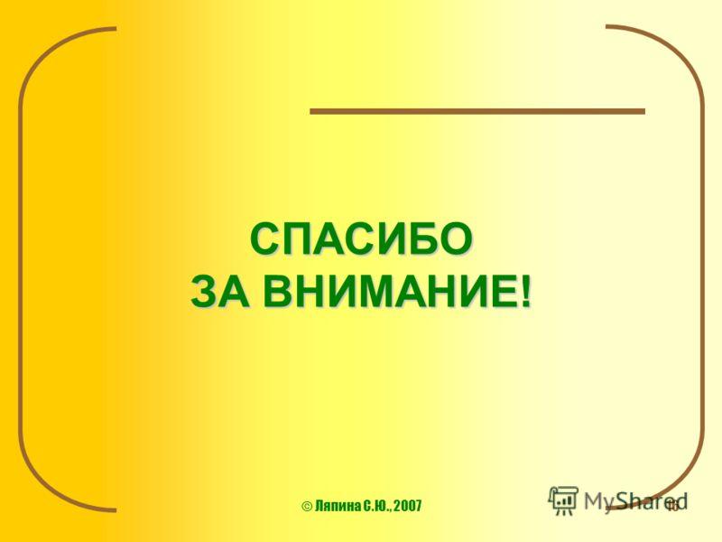 © Ляпина С.Ю., 200716 СПАСИБО ЗА ВНИМАНИЕ!