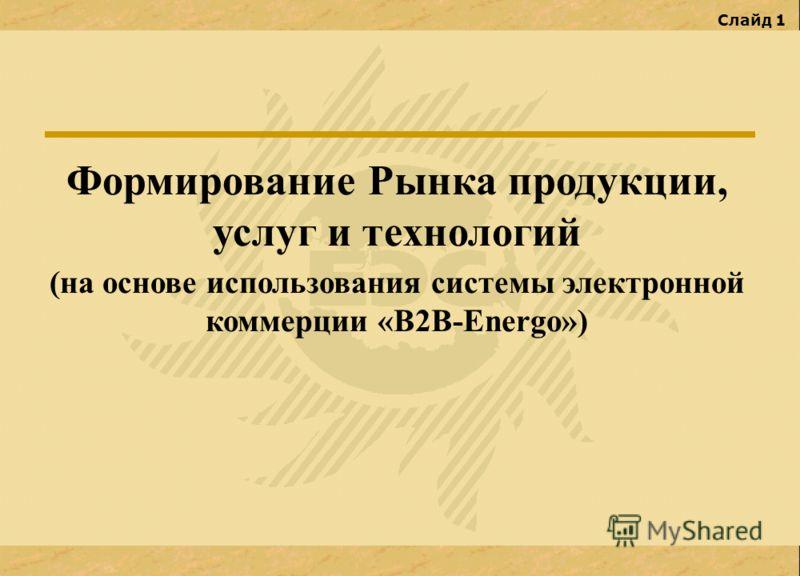 Слайд 1 Формирование Рынка продукции, услуг и технологий (на основе использования системы электронной коммерции «В2В-Energo»)