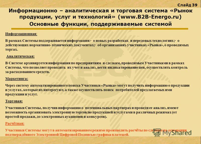 Слайд 39 Информационно – аналитическая и торговая система «Рынок продукции, услуг и технологий» (www.В2В-Energo.ru) Основные функции, поддерживаемые системой Информационная: В рамках Системы поддерживается информация:· о новых разработках и передовых