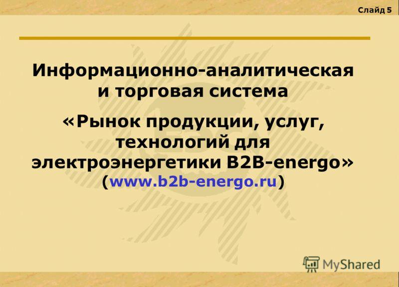 Слайд 5 Информационно-аналитическая и торговая система «Рынок продукции, услуг, технологий для электроэнергетики В2В-energo» (www.b2b-energo.ru)