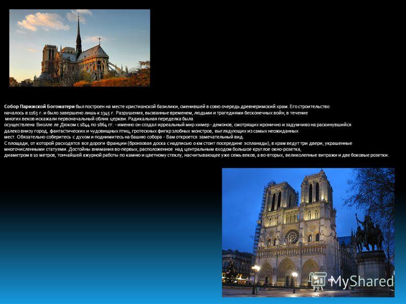 Собор Парижской Богоматери был построен на месте христианской базилики, сменившей в совю очередь древнеримский храм. Его строительство началось в 1163 г. и было завершено лишь к 1345 г. Разрушения, вызванные временем, людьми и трагедиями бесконечных