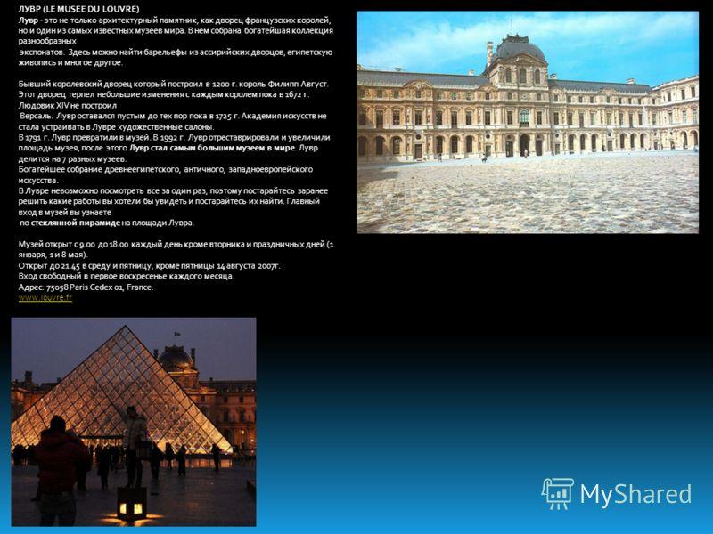 ЛУВР (LE MUSEE DU LOUVRE) Лувр - это не только архитектурный памятник, как дворец французских королей, но и один из самых известных музеев мира. В нем собрана богатейшая коллекция разнообразных экспонатов. Здесь можно найти барельефы из ассирийских д
