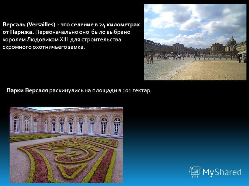 Версаль (Versailles) - это селение в 24 километрах от Парижа. Первоначально оно было выбрано королем Людовиком XIII для строительства скромного охотничьего замка. Парки Версаля раскинулись на площади в 101 гектар