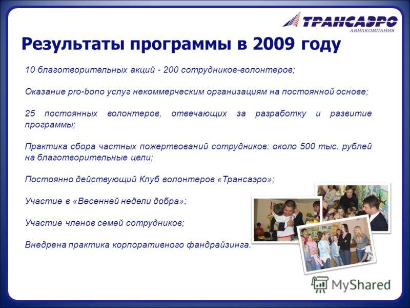 Результаты программы в 2009 году 10 благотворительных акций - 200 сотрудников-волонтеров; Оказание pro-bono услуг некоммерческим организациям на постоянной основе; 25 постоянных волонтеров, отвечающих за разработку и развитие программы; Практика сбор