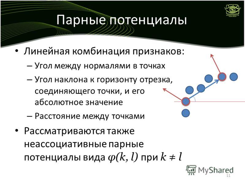 Парные потенциалы Линейная комбинация признаков: – Угол между нормалями в точках – Угол наклона к горизонту отрезка, соединяющего точки, и его абсолютное значение – Расстояние между точками Рассматриваются также неассоциативные парные потенциалы вида