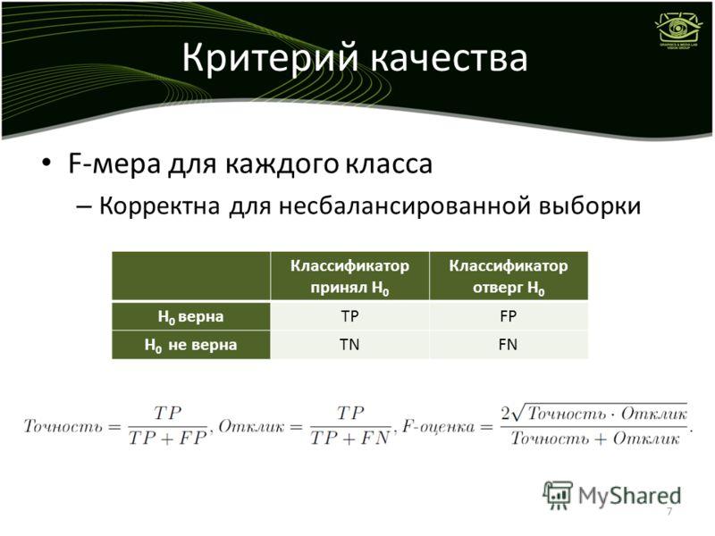 Критерий качества F-мера для каждого класса – Корректна для несбалансированной выборки 7 Классификатор принял H 0 Классификатор отверг H 0 H 0 вернаTPFP H 0 не вернаTNFN