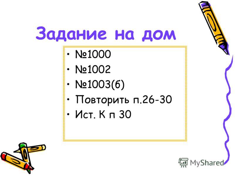 Задание на дом 1000 1002 1003(б) Повторить п.26-30 Ист. К п 30