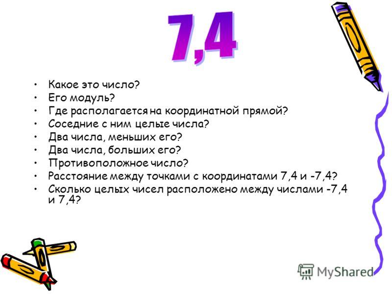 Какое это число? Его модуль? Где располагается на координатной прямой? Соседние с ним целые числа? Два числа, меньших его? Два числа, больших его? Противоположное число? Расстояние между точками с координатами 7,4 и -7,4? Сколько целых чисел располож
