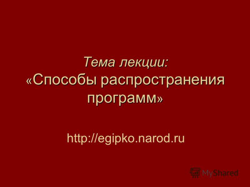 Тема лекции: « Способы распространения программ » http://egipko.narod.ru