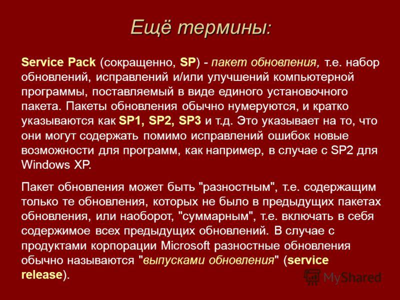 Ещё термины : Service Pack (сокращенно, SP) - пакет обновления, т.е. набор обновлений, исправлений и/или улучшений компьютерной программы, поставляемый в виде единого установочного пакета. Пакеты обновления обычно нумеруются, и кратко указываются как