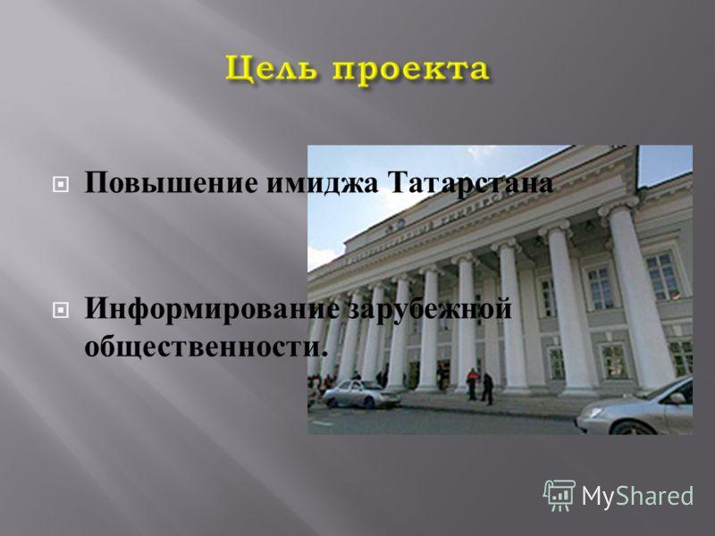 Повышение имиджа Татарстана Информирование зарубежной общественности.