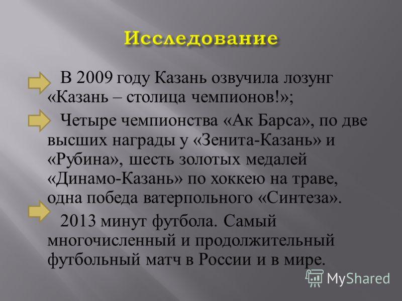 В 2009 году Казань озвучила лозунг « Казань – столица чемпионов !»; Четыре чемпионства « Ак Барса », по две высших награды у « Зенита - Казань » и « Рубина », шесть золотых медалей « Динамо - Казань » по хоккею на траве, одна победа ватерпольного « С