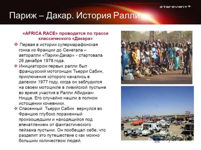 Париж – Дакар. История Ралли «AFRICA RACE» проводится по трассе классического «Дакара» Первая в истории супермарафонская гонка из Франции до Сенегала – авторалли «Париж-Дакар» - стартовала 26 декабря 1978 года. Инициатором первых ралли был французски
