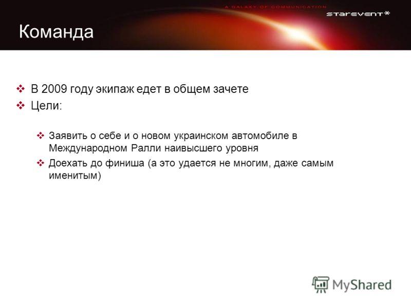Команда В 2009 году экипаж едет в общем зачете Цели: Заявить о себе и о новом украинском автомобиле в Международном Ралли наивысшего уровня Доехать до финиша (а это удается не многим, даже самым именитым)