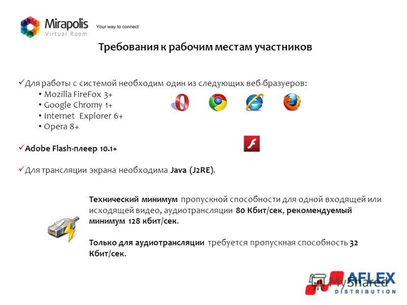 Требования к рабочим местам участников Для работы с системой необходим один из следующих веб-бразуеров: Mozilla FireFox 3+ Google Chromу 1+ Internet Explorer 6+ Opera 8+ Adobe Flash-плеер 10.1+ Для трансляции экрана необходима Java (J2RE). Технически