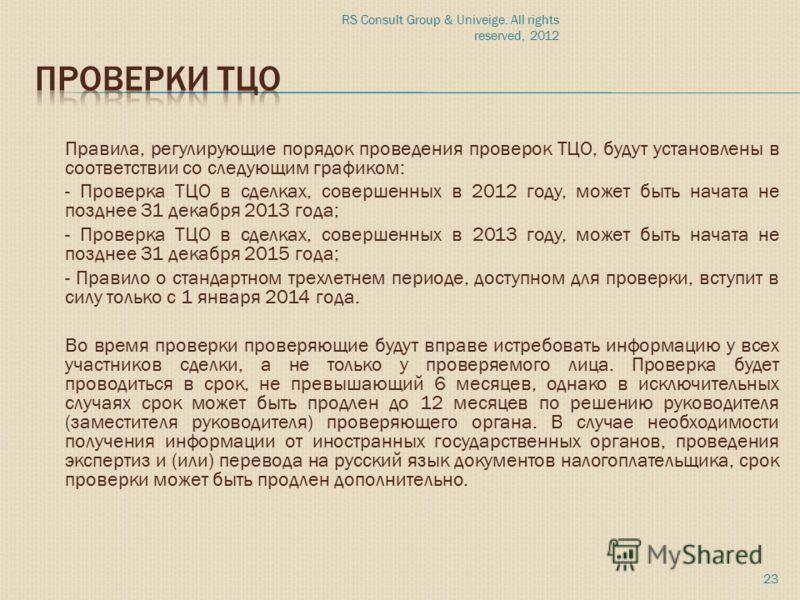 RS Consult Group & Univeige. All rights reserved, 2012 23 Правила, регулирующие порядок проведения проверок ТЦО, будут установлены в соответствии со следующим графиком: - Проверка ТЦО в сделках, совершенных в 2012 году, может быть начата не позднее 3