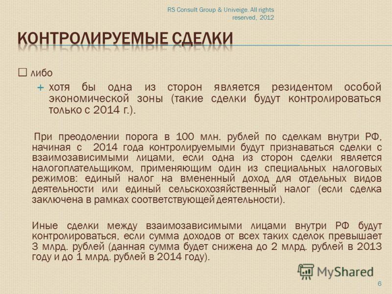 """RS Consult Group & Univeige. All rights reserved, 2012 6 """" либо хотя бы одна из сторон является резидентом особой экономической зоны (такие сделки будут контролироваться только с 2014 г.). При преодолении порога в 100 млн. рублей по сделкам внутри РФ"""