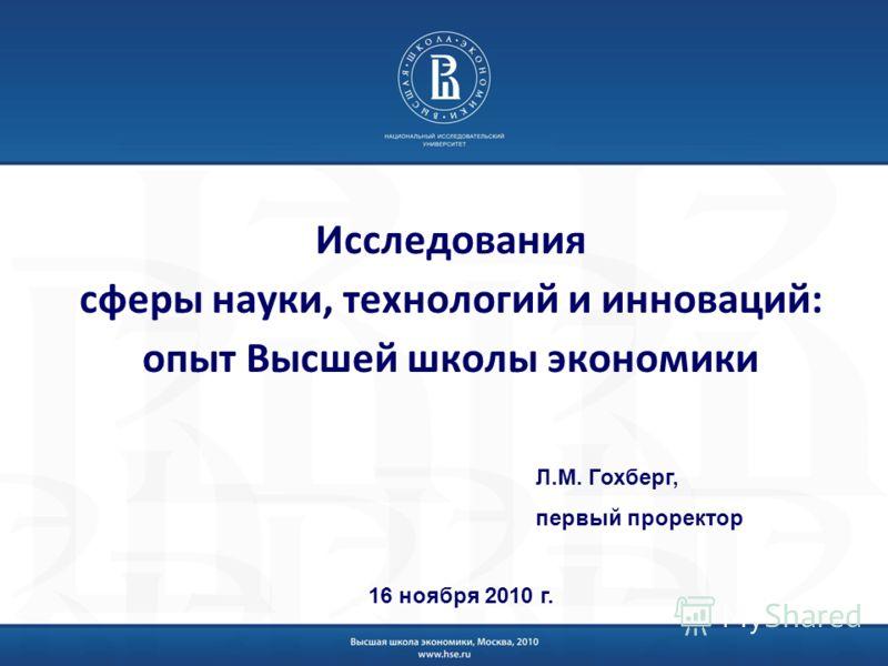 Исследования сферы науки, технологий и инноваций: опыт Высшей школы экономики Л.М. Гохберг, первый проректор 16 ноября 2010 г.