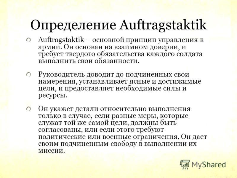Определение Auftragstaktik Auftragstaktik – основной принцип управления в армии. Он основан на взаимном доверии, и требует твердого обязательства каждого солдата выполнить свои обязанности. Руководитель доводит до подчиненных свои намерения, устанавл