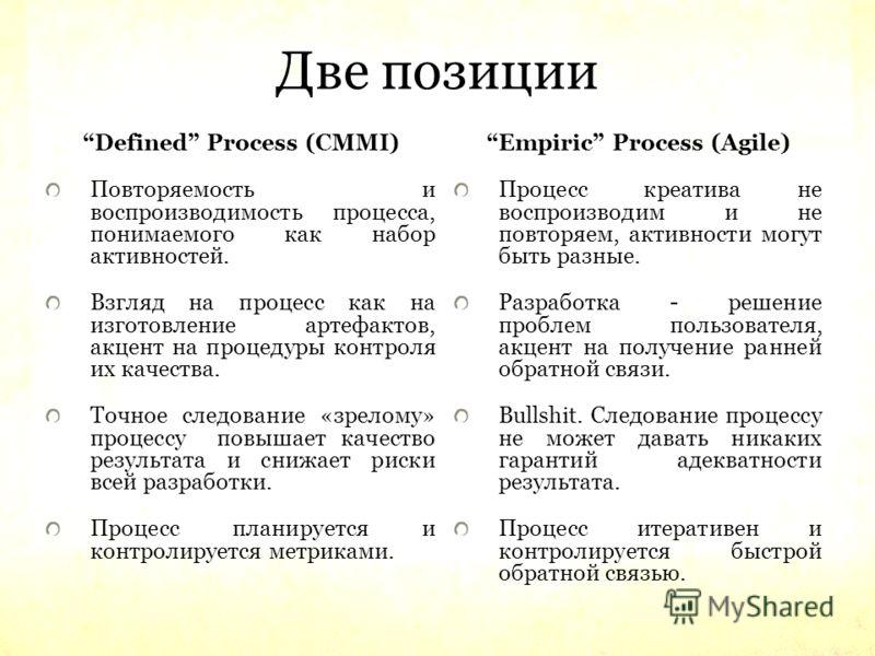 Две позиции Defined Process (CMMI) Повторяемость и воспроизводимость процесса, понимаемого как набор активностей. Взгляд на процесс как на изготовление артефактов, акцент на процедуры контроля их качества. Точное следование «зрелому» процессу повышае