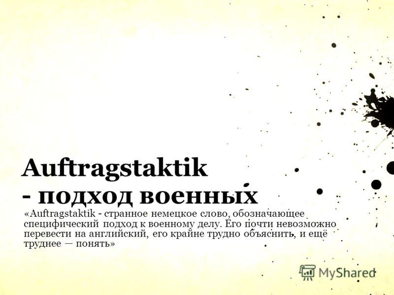 Auftragstaktik - подход военных «Auftragstaktik - странное немецкое слово, обозначающее специфический подход к военному делу. Его почти невозможно перевести на английский, его крайне трудно объяснить, и ещё труднее понять»