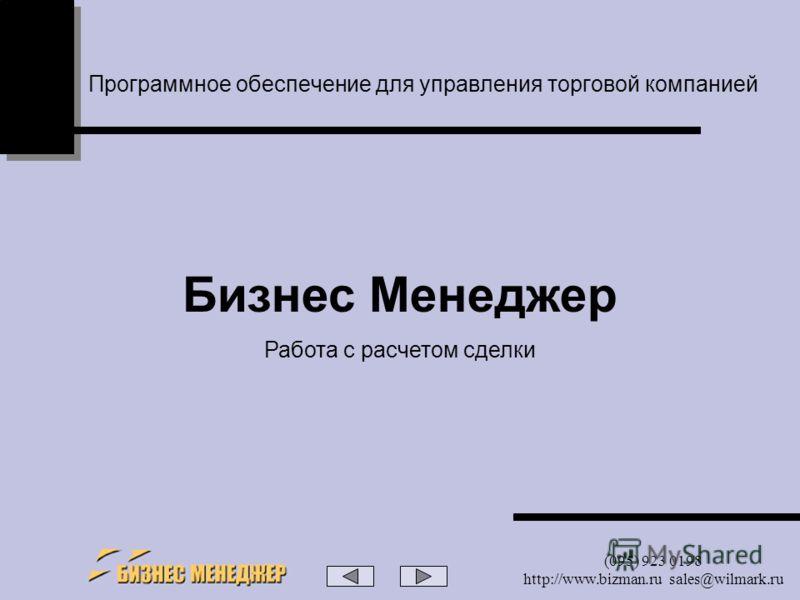 (095) 923 0198 http://www.bizman.ru sales@wilmark.ru Программное обеспечение для управления торговой компанией Бизнес Менеджер Работа с расчетом сделки