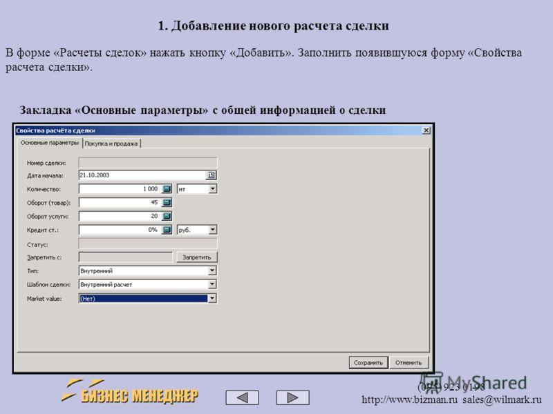 (095) 923 0198 http://www.bizman.ru sales@wilmark.ru 1. Добавление нового расчета сделки Закладка «Основные параметры» с общей информацией о сделки В форме «Расчеты сделок» нажать кнопку «Добавить». Заполнить появившуюся форму «Свойства расчета сделк
