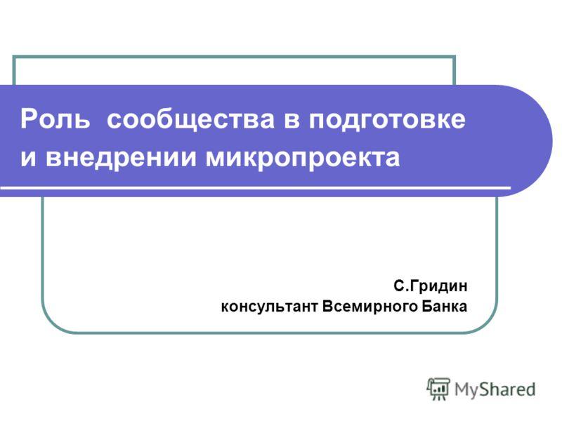 Роль сообщества в подготовке и внедрении микропроекта С.Гридин консультант Всемирного Банка