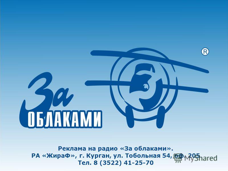 Реклама на радио «За облаками». РА «ЖираФ», г. Курган, ул. Тобольная 54, оф. 205 Тел. 8 (3522) 41-25-70
