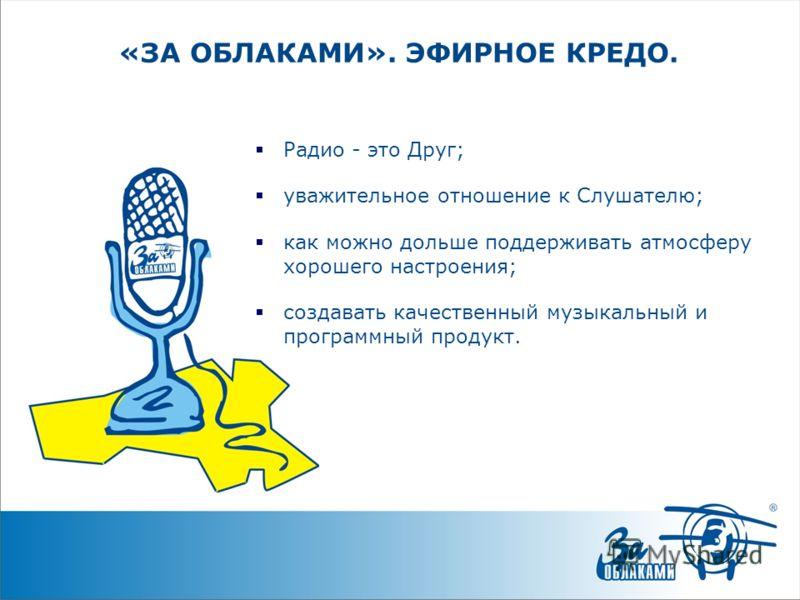 «ЗА ОБЛАКАМИ». ЭФИРНОЕ КРЕДО. Радио - это Друг; уважительное отношение к Слушателю; как можно дольше поддерживать атмосферу хорошего настроения; создавать качественный музыкальный и программный продукт.