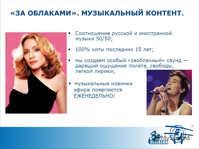 «ЗА ОБЛАКАМИ». МУЗЫКАЛЬНЫЙ КОНТЕНТ. Соотношение русской и иностранной музыки 50/50; 100% хиты последних 15 лет; мы создаем особый «заоблачный» саунд дарящий ощущение полета, свободы, легкой лирики; музыкальные новинки эфира появляются ЕЖЕНЕДЕЛЬНО!