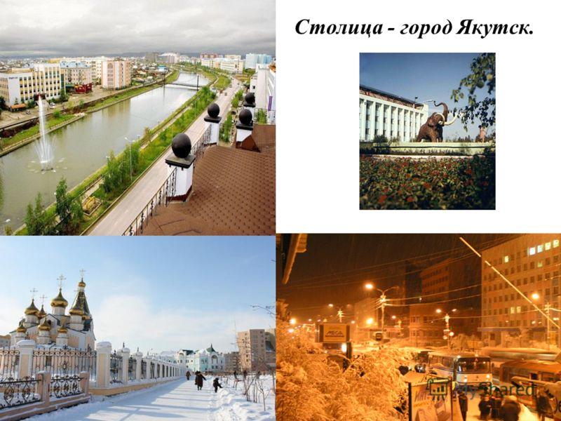 Столица - город Якутск.