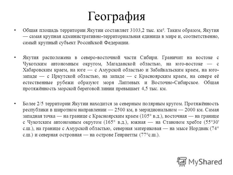 География Общая площадь территории Якутии составляет 3103,2 тыс. км². Таким образом, Якутия самая крупная административно-территориальная единица в мире и, соответственно, самый крупный субъект Российской Федерации. Якутия расположена в северо-восточ