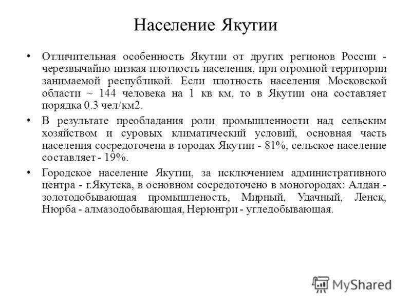Население Якутии Отличительная особенность Якутии от других регионов России - черезвычайно низкая плотность населения, при огромной территории занимаемой республикой. Если плотность населения Московской области ~ 144 человека на 1 кв км, то в Якутии