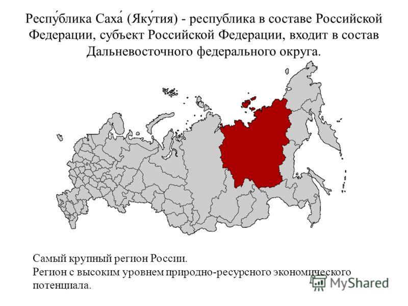 Респу́блика Саха́ (Яку́тия) - республика в составе Российской Федерации, субъект Российской Федерации, входит в состав Дальневосточного федерального округа. Самый крупный регион России. Регион с высоким уровнем природно-ресурсного экономического поте