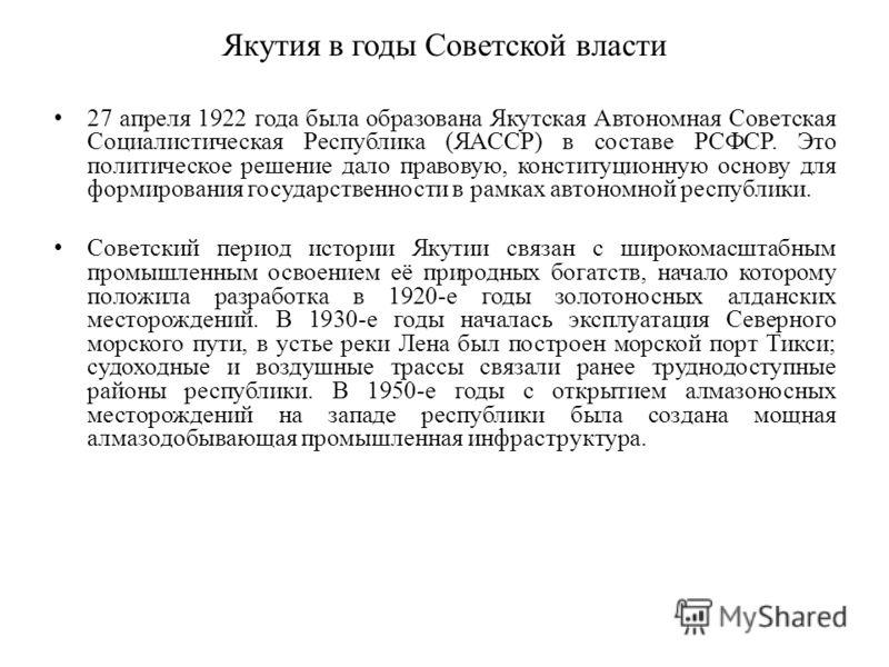 Якутия в годы Советской власти 27 апреля 1922 года была образована Якутская Автономная Советская Социалистическая Республика (ЯАССР) в составе РСФСР. Это политическое решение дало правовую, конституционную основу для формирования государственности в