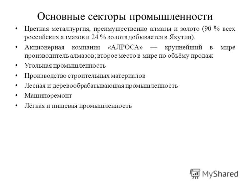 Основные секторы промышленности Цветная металлургия, преимущественно алмазы и золото (90 % всех российских алмазов и 24 % золота добывается в Якутии). Акционерная компания «АЛРОСА» крупнейший в мире производитель алмазов; второе место в мире по объём