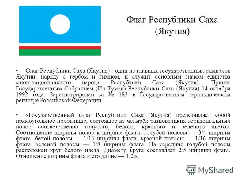 Флаг Республики Саха (Якутия) Флаг Республики Саха (Якутия) - один из главных государственных символов Якутии, наряду с гербом и гимном, и служит основным знаком единства многонационального народа Республики Саха (Якутия). Принят Государственным Собр